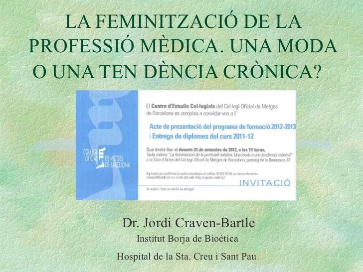 LA FEMINITZACIÓ DE LAPROFESSIÓ MÈDICA. UNA MODAO UNA TEN DÈNCIA CRÒNICA?        Dr. Jordi Craven-Bartle           Institut...