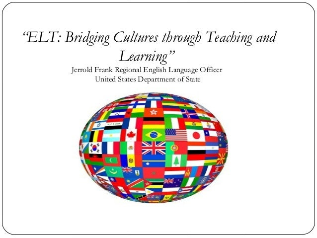 """ELT: Bridging Cultures through Teaching and                Learning""        Jerrold Frank Regional English Language Offic..."