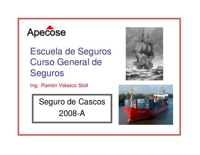 Seguro de Cascos 2008-A Escuela de Seguros Curso General de Seguros Ing. Ramón Velasco Stoll