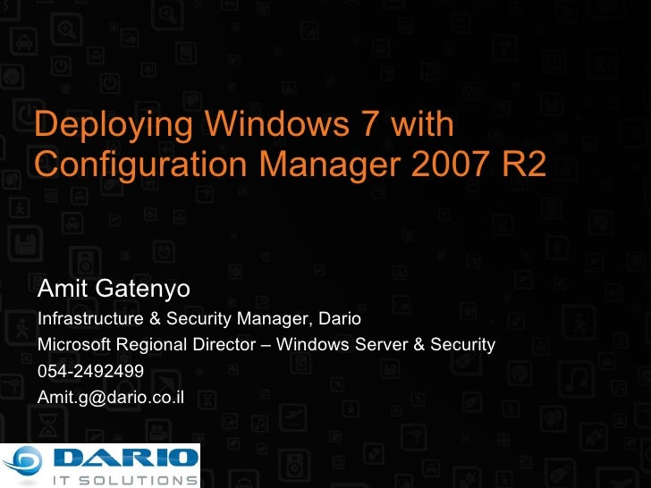 Deploying Windows 7 with Configuration Manager 2007 R2 Amit Gatenyo Infrastructure & Security Manager, Dario Microsoft Reg...