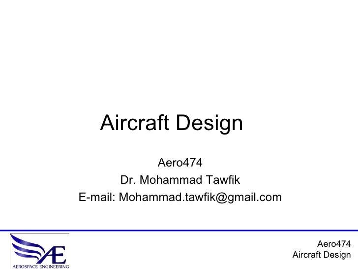Aircraft Design               Aero474         Dr. Mohammad Tawfik E-mail: Mohammad.tawfik@gmail.com                       ...