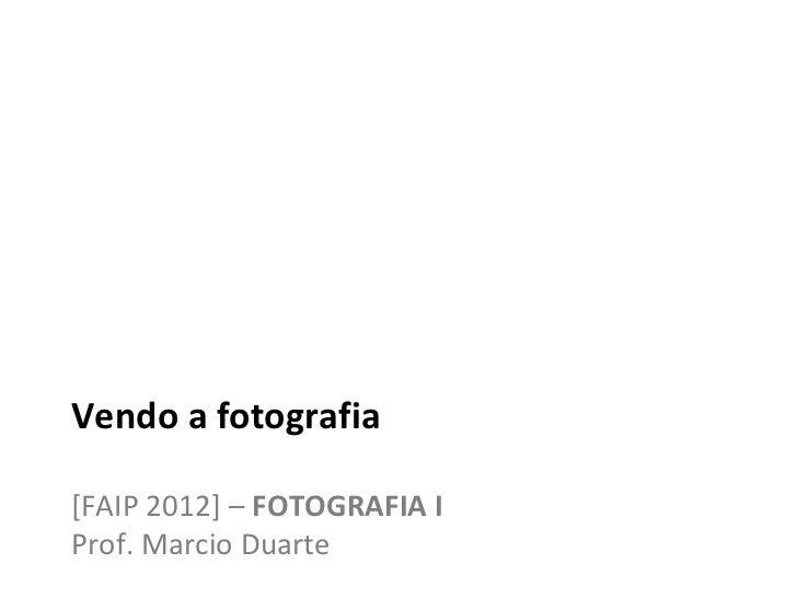 Vendo a fotografia[FAIP 2012] – FOTOGRAFIA IProf. Marcio Duarte