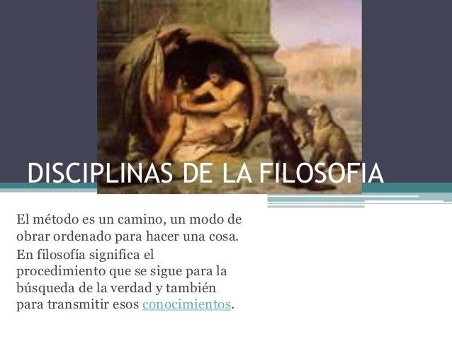 DISCIPLINAS DE LA FILOSOFIAEl método es un camino, un modo deobrar ordenado para hacer una cosa.En filosofía significa elp...