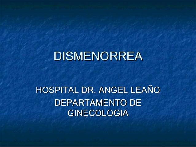 DISMENORREADISMENORREA HOSPITAL DR. ANGEL LEAÑOHOSPITAL DR. ANGEL LEAÑO DEPARTAMENTO DEDEPARTAMENTO DE GINECOLOGIAGINECOLO...