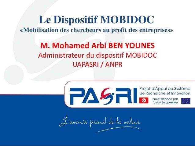 Le Dispositif MOBIDOC «Mobilisation des chercheurs au profit des entreprises» M. Mohamed Arbi BEN YOUNES Administrateur du...