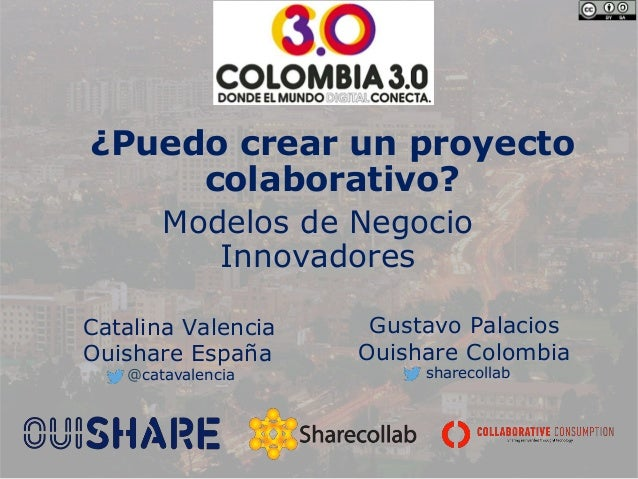 ¿Puedo crear un proyecto colaborativo? Modelos de Negocio Innovadores Catalina Valencia Ouishare España Gustavo Palacios O...