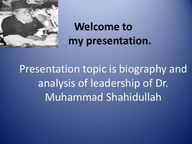 Welcome to          my presentation.Presentation topic is biography and    analysis of leadership of Dr.     Muhammad Shah...