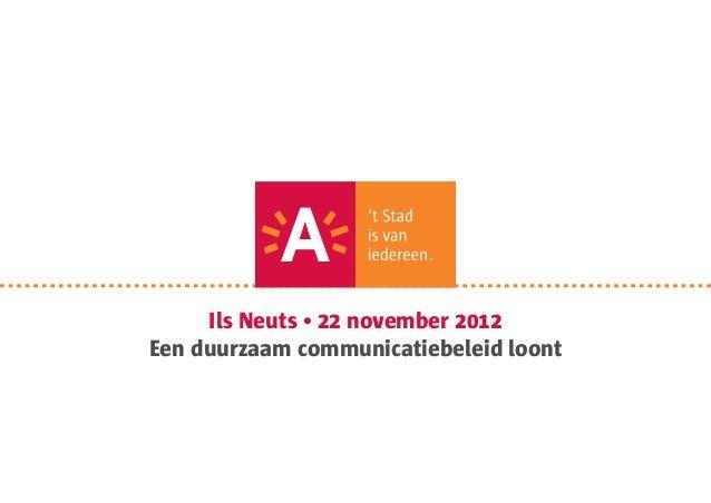 Ils Neuts • 22 november 2012Een duurzaam communicatiebeleid loont