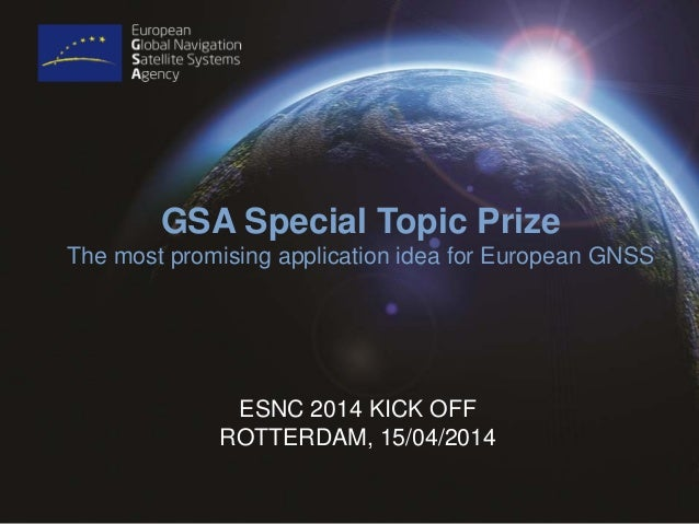 ESNC 2014 KICK OFF ROTTERDAM, 15/04/2014 GSA Special Topic Prize The most promising application idea for European GNSS