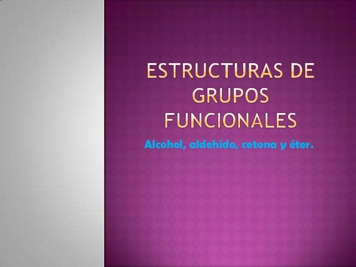 Estructuras de grupos funcionales <br />Alcohol, aldehído, cetonay éter.  <br />