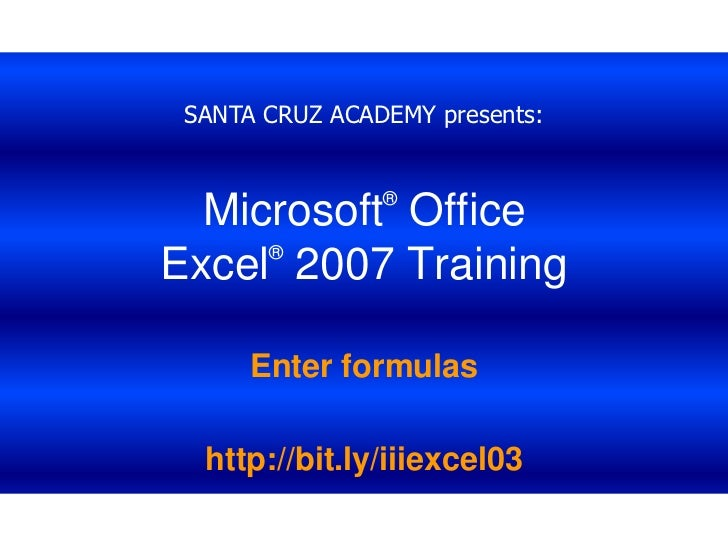 SANTA CRUZ ACADEMY presents:<br />Microsoft® Office Excel®2007 Training<br />Enter formulas<br />http://bit.ly/iiiexcel03<...