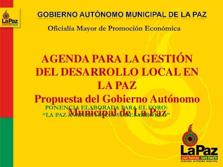 AGENDA PARA LA GESTIÓNDEL DESARROLLO LOCAL EN                 LA PAZPropuesta del Gobierno Autónomo  PONENCIA ELABORADA PA...