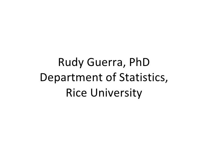 Rudy Guerra, PhD Department of Statistics, Rice University