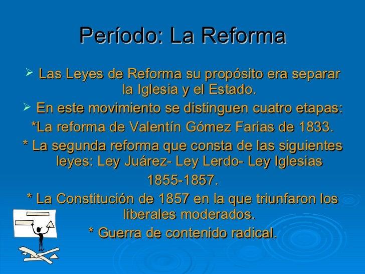 Período: La Reforma <ul><li>Las Leyes de Reforma su propósito era separar la Iglesia y el Estado. </li></ul><ul><li>En est...