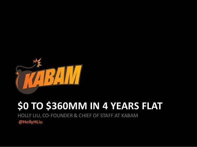 $0 TO $360MM IN 4 YEARS FLAT HOLLY LIU, CO-FOUNDER & CHIEF OF STAFF AT KABAM @HollyHLiu