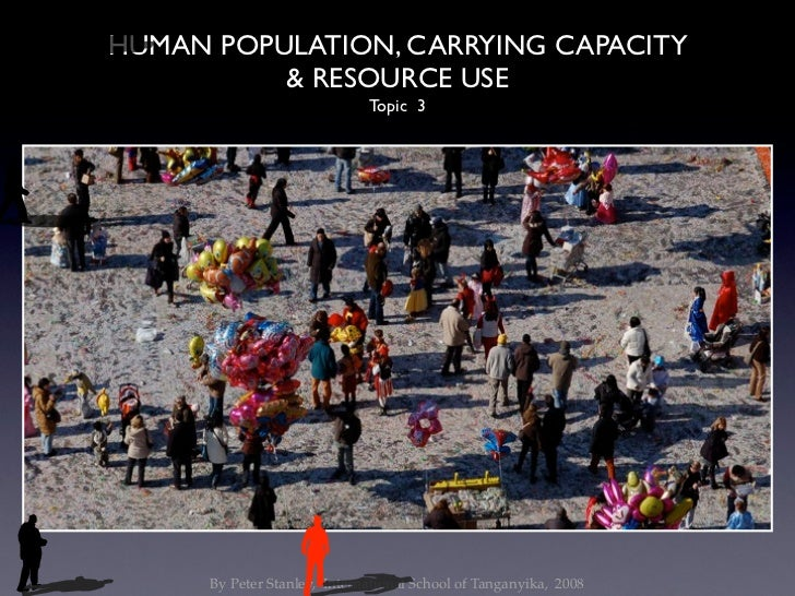 HUMAN POPULATION, CARRYING CAPACITY          & RESOURCE USE                              Topic 3      By Peter Stanley, In...