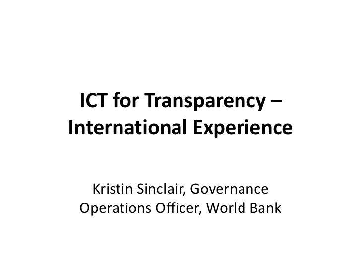 ICT for Transparency –International Experience  Kristin Sinclair, Governance Operations Officer, World Bank