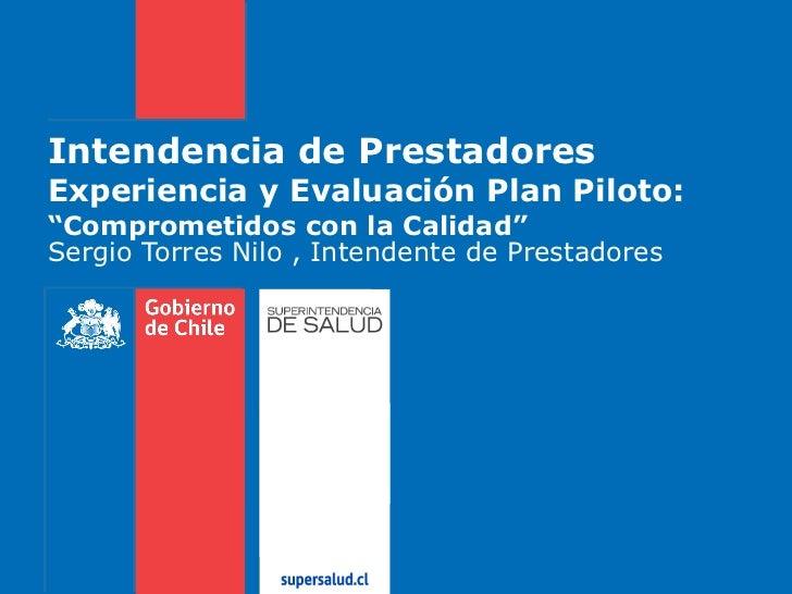 """Intendencia de Prestadores  Experiencia y Evaluación Plan Piloto: """"Comprometidos con la Calidad"""" Sergio Torres Nilo , Inte..."""