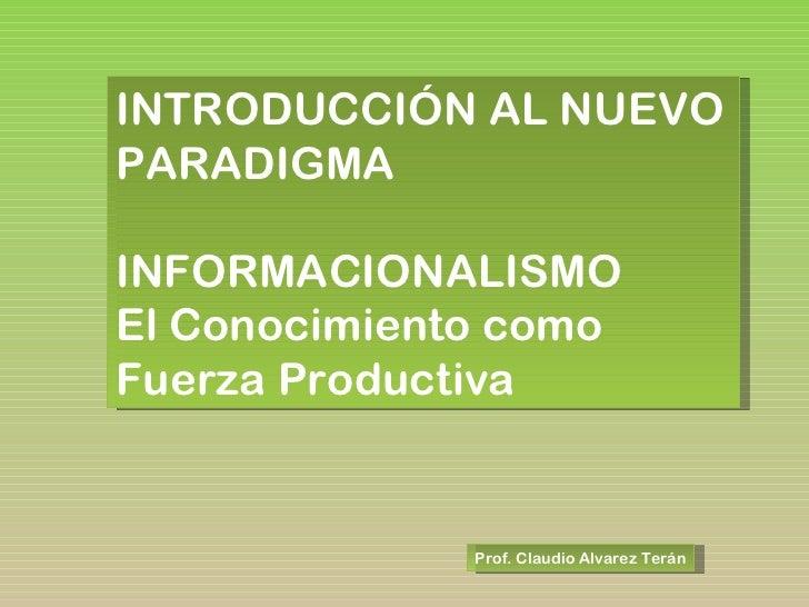 Prof. Claudio Alvarez Terán INTRODUCCIÓN AL NUEVO PARADIGMA INFORMACIONALISMO El Conocimiento como Fuerza Productiva