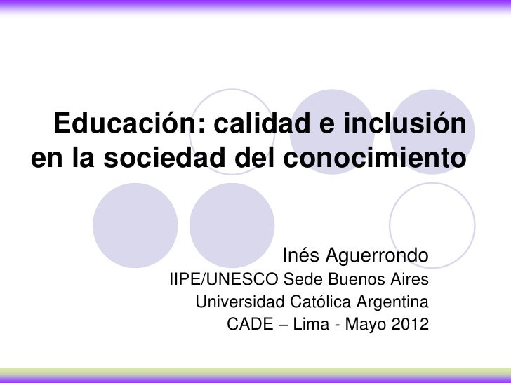 Educación: calidad e inclusiónen la sociedad del conocimiento                       Inés Aguerrondo         IIPE/UNESCO Se...