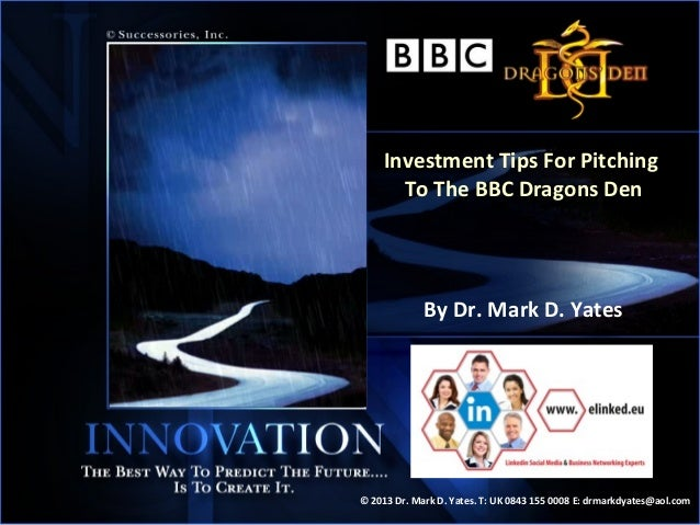 Investment Tips For Pitching       To The BBC Dragons Den             By Dr. Mark D. Yates© 2013 Dr. Mark D. Yates. T: UK ...