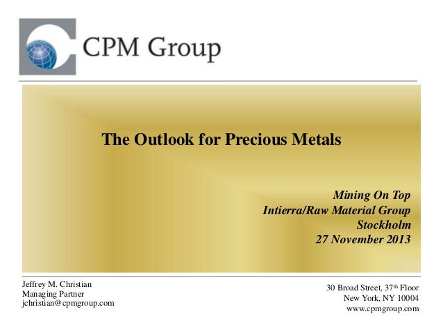 The Outlook for Precious Metals Mining On Top Intierra/Raw Material Group Stockholm 27 November 2013  Jeffrey M. Christian...