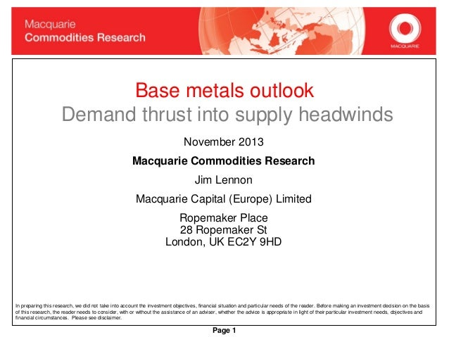 Base metals outlook Demand thrust into supply headwinds November 2013 Macquarie Commodities Research Jim Lennon Macquarie ...