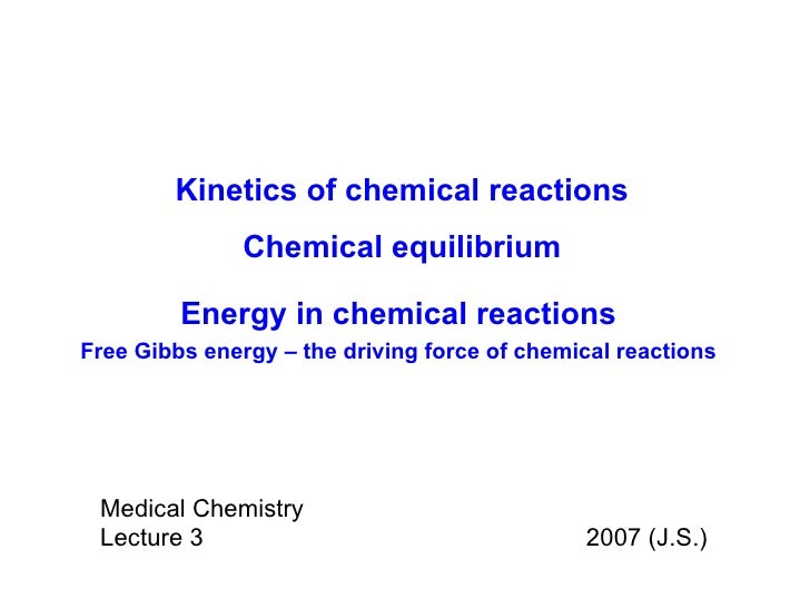Medical Chemistry Lecture 3    2007 (J.S.) Kinetics of chemical reactions Chemical equilibrium Energy in chemical reaction...