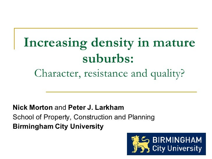 Increasing density in mature suburbs:   Character, resistance and quality? Nick Morton  and  Peter J. Larkham School of Pr...