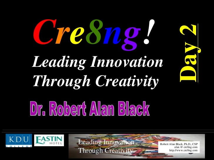 C r e 8 n g !  Leading Innovation Through Creativity   Dr. Robert Alan Black  Day 2