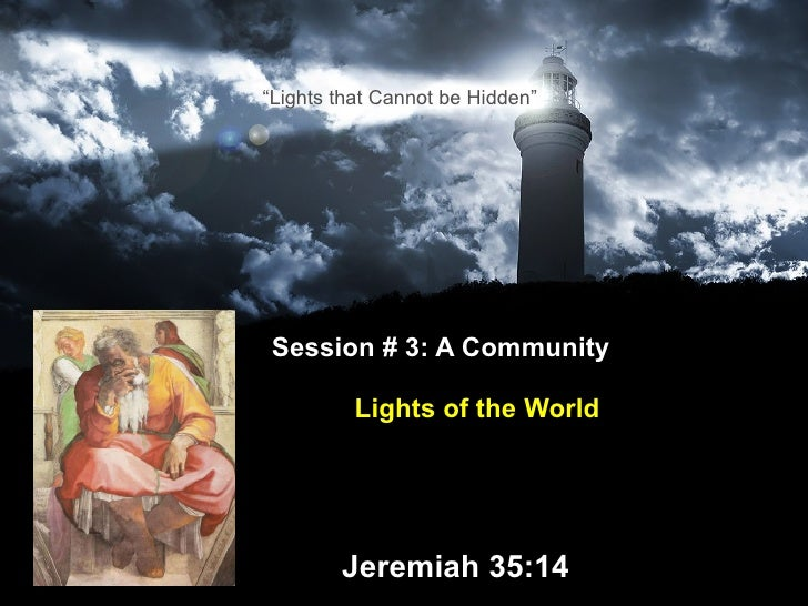 "Session # 3: A Community    Lights of the World     Jeremiah 35:14 "" Lights that Cannot be Hidden"""
