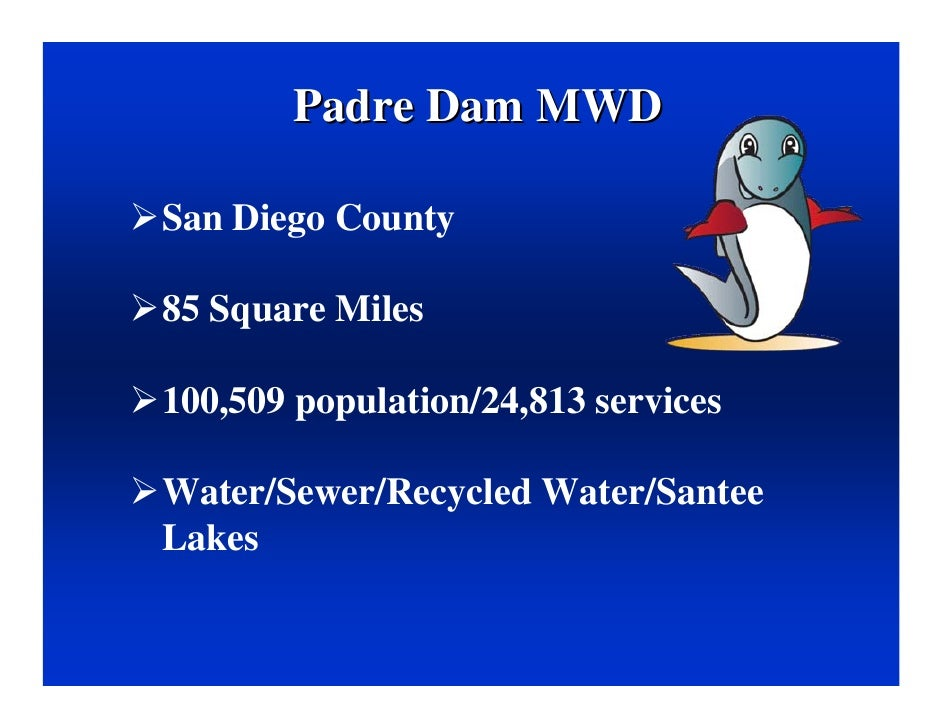 Padre Dam MWD  San Diego County  85 Square Miles  100,509 population/24,813 services  Water/Sewer/Recycled Water/Santee La...