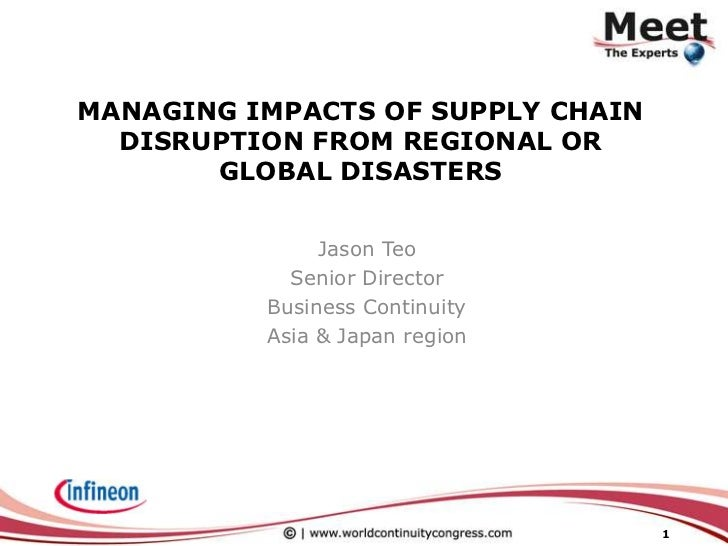 Managing Impacts of Supply Chain Disruption from Regional or Global Disasters<br />Jason Teo<br />Senior Director<br />Bus...