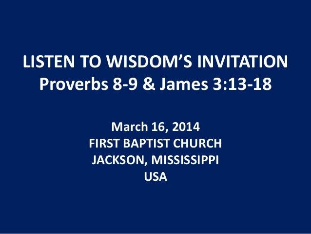LISTEN TO WISDOM'S INVITATION Proverbs 8-9 & James 3:13-18 March 16, 2014 FIRST BAPTIST CHURCH JACKSON, MISSISSIPPI USA