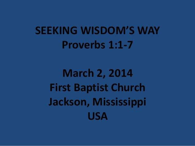 SEEKING WISDOM'S WAY Proverbs 1:1-7 March 2, 2014 First Baptist Church Jackson, Mississippi USA