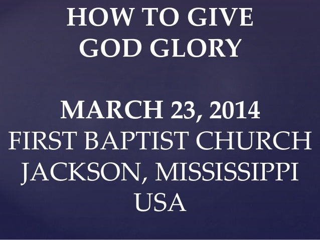 HOW TO GIVE GOD GLORY MARCH 23, 2014 FIRST BAPTIST CHURCH JACKSON, MISSISSIPPI USA