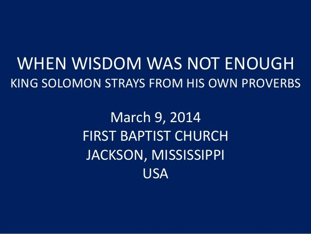 WHEN WISDOM WAS NOT ENOUGH KING SOLOMON STRAYS FROM HIS OWN PROVERBS March 9, 2014 FIRST BAPTIST CHURCH JACKSON, MISSISSIP...