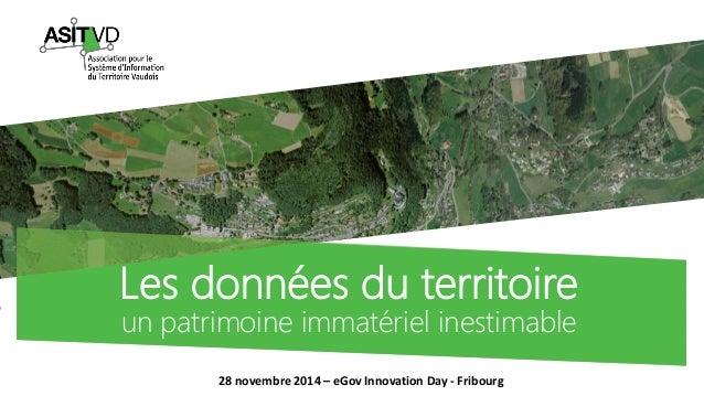 Les données du territoire  un patrimoine immatériel inestimable  28 novembre 2014 – eGov Innovation Day - Fribourg