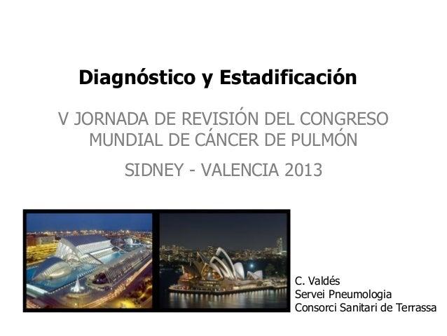 Diagnóstico y Estadificación V JORNADA DE REVISIÓN DEL CONGRESO MUNDIAL DE CÁNCER DE PULMÓN SIDNEY - VALENCIA 2013  C. Val...