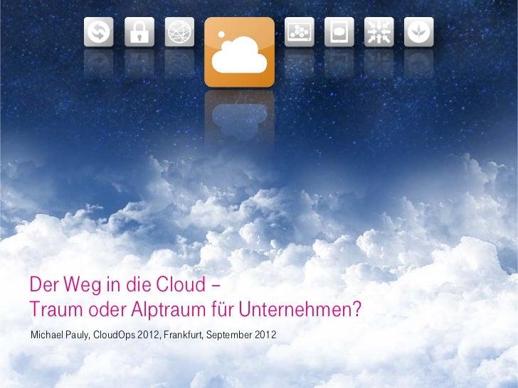 Der Weg in die Cloud –Traum oder Alptraum für Unternehmen?Michael Pauly, CloudOps 2012, Frankfurt, September 2012
