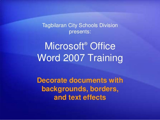 Microsoft® Office Word 2007 Training Decorate documents with backgrounds, borders, and text effects Tagbilaran City School...