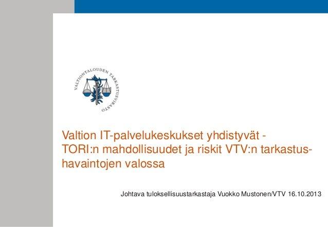 Valtion IT-palvelukeskukset yhdistyvät TORI:n mahdollisuudet ja riskit VTV:n tarkastushavaintojen valossa Johtava tuloksel...