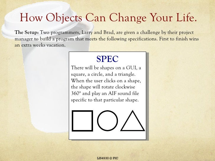 How Objects Can Change Your Life. LIS4930 © PIC <ul><ul><li>The Setup:  Two programmers, Larry and Brad, are given a chall...