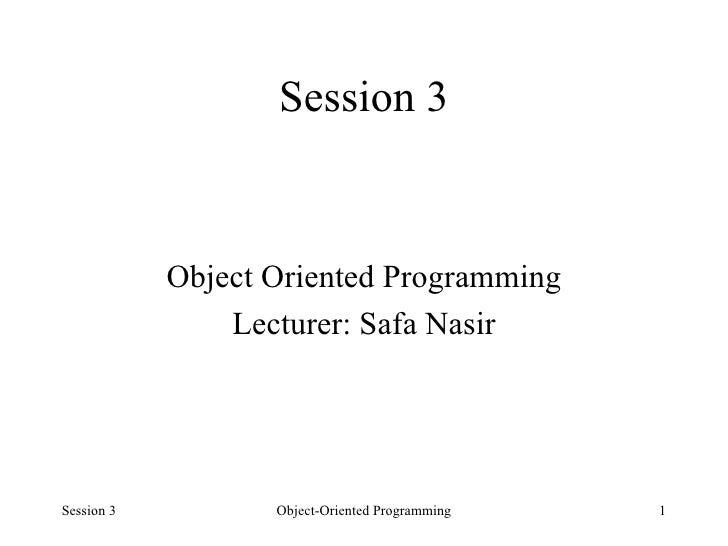 Session 3 <ul><li>Object Oriented Programming </li></ul><ul><li>Lecturer: Safa Nasir </li></ul>Session 3 Object-Oriented P...