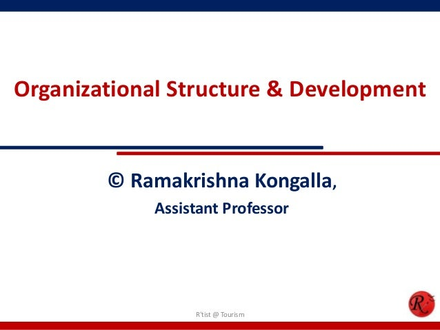 Organizational Structure & Development        © Ramakrishna Kongalla,            Assistant Professor                 Rtist...