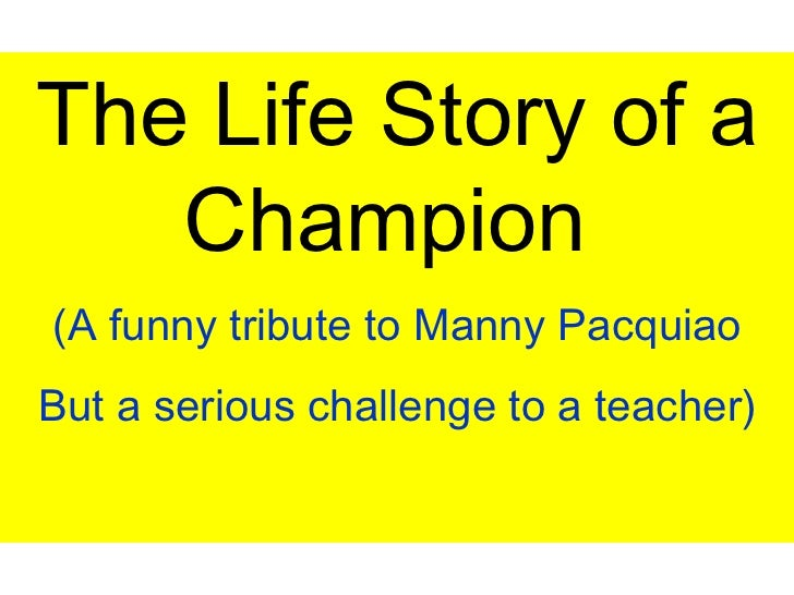 The Life Story of a Champion  (A funny tribute to Manny Pacquiao But a serious challenge to a teacher)