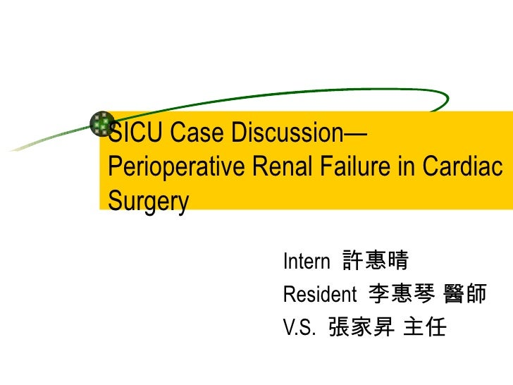SICU Case Discussion— Perioperative Renal Failure in Cardiac Surgery Intern  許惠晴  Resident  李惠琴 醫師 V.S.  張家昇 主任