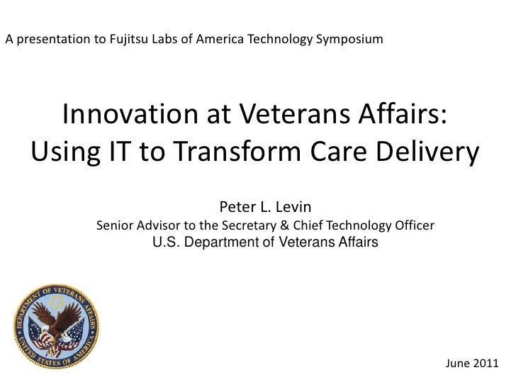 A presentation to Fujitsu Labs of America Technology Symposium<br />Innovation at Veterans Affairs: Using IT to Transform ...