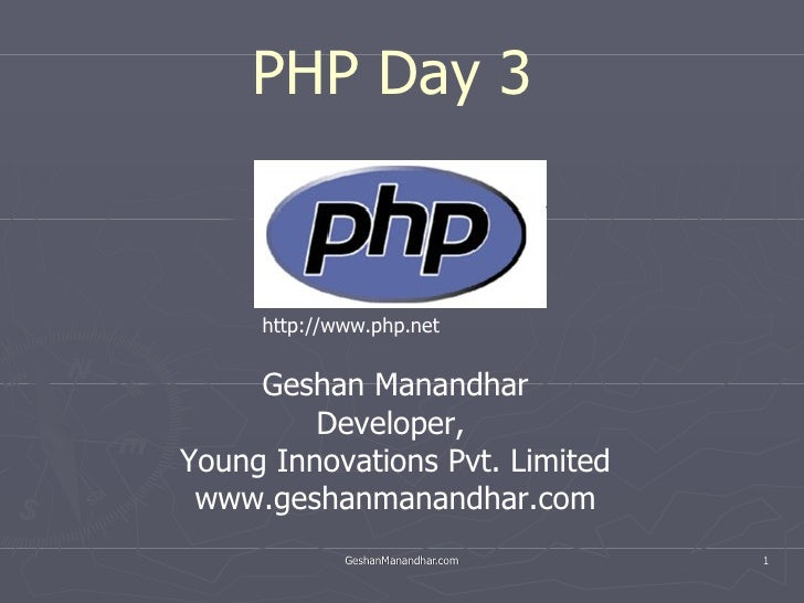 PHP Day 3  Geshan Manandhar Developer,  Young Innovations Pvt. Limited www.geshanmanandhar.com http://www.php.net