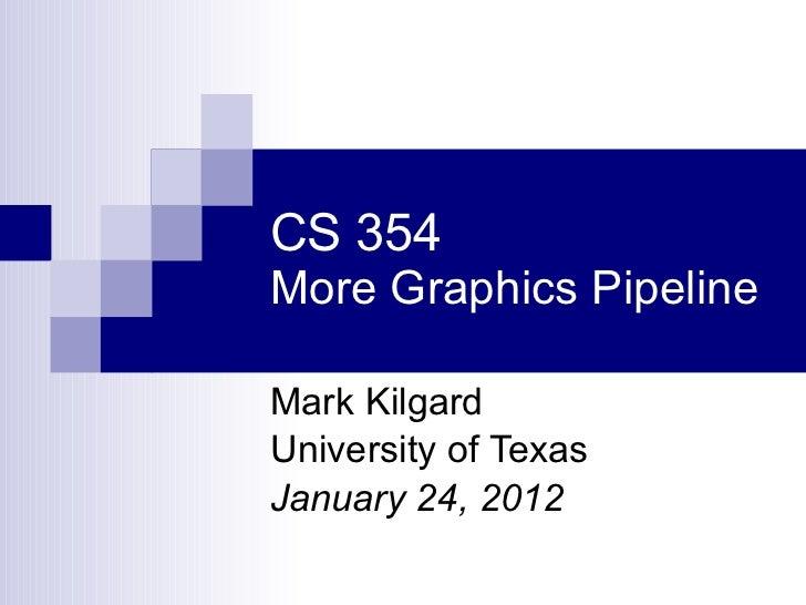 CS 354 More Graphics Pipeline Mark Kilgard University of Texas January 24, 2012